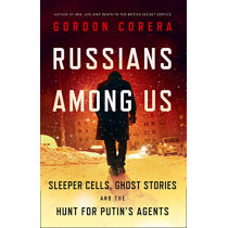 Russians Among Us: Sleeper Cells, Ghost Stories and the Hunt for Putin's Agents by Gordon Corera, 9780008318932