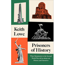 Prisoners of History: What Monuments to the Second World War Tell Us About Our History and Ourselves by Keith Lowe, 9780008339548