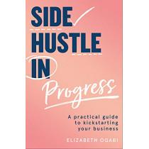 Side Hustle in Progress: A Practical Guide to Kickstarting Your Business by Elizabeth Ogabi, 9780008455002