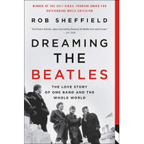 Dreaming the Beatles: The Love Story of One Band and the Whole World by Rob Sheffield, 9780062207661