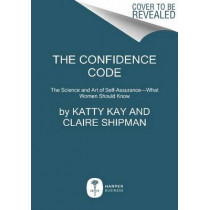 The Confidence Code: The Science and Art of Self-Assurance---What Women Should Know by Katty Kay, 9780062230638