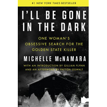 I'll Be Gone in the Dark: One Woman's Obsessive Search for the Golden State Killer by Michelle McNamara, 9780062319784