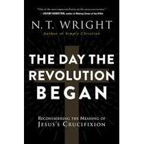 The Day The Revolution Began: Reconsidering the Meaning of Jesus's Crucifixion by N. T. Wright, 9780062334398