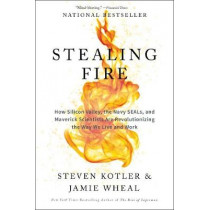 Stealing Fire: How Silicon Valley, the Navy SEALs, and Maverick Scientists Are Revolutionizing the Way We Live and Work by Steven Kotler, 9780062429667