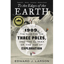 To the Edges of the Earth: 1909, the Race for the Three Poles, and the Climax of the Age of Exploration by Edward J. Larson, 9780062564481