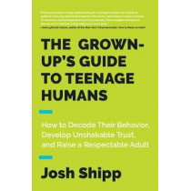 The Grown-Up's Guide to Teenage Humans: How to Decode Their Behavior, Develop Trust, and Raise a Respectable Adult by Josh Shipp, 9780062654076