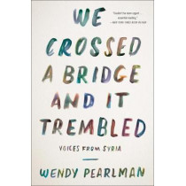 We Crossed a Bridge and It Trembled: Voices from Syria by Wendy Pearlman, 9780062654441