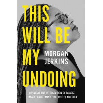 This Will Be My Undoing: Living at the Intersection of Black, Female, and Feminist in (White) America by Morgan Jerkins, 9780062666154