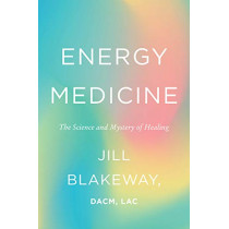 Energy Medicine: The Science and Mystery of Healing by Dr Jill Blakeway, 9780062691606