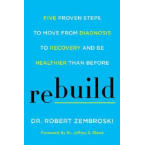 Rebuild: Five Proven Steps to Move from Diagnosis to Recovery and Be Healthier Than Before by Dr. Robert Zembroski, 9780062699206