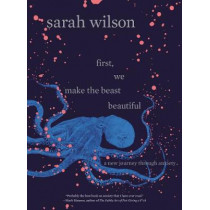 First, We Make the Beast Beautiful: A New Journey Through Anxiety by MS Sarah Wilson, 9780062836786