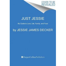 Just Jessie: My Guide to Love, Life, Family, and Food by Jessie James Decker, 9780062851376