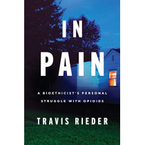 In Pain: A Bioethicist's Personal Struggle with Opioids by Travis Rieder, 9780062854650