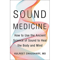 Sound Medicine: How to Use the Ancient Science of Sound to Heal the Body and Mind by Kulreet Chaudhary, 9780062867339