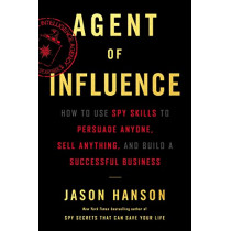 Agent of Influence: How to Use Spy Skills to Persuade Anyone, Sell Anything, and Build a Successful Business by Jason Hanson, 9780062892744