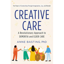 Creative Care: A Revolutionary Approach to Dementia and Elder Care by Anne Basting, 9780062906175