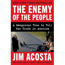 The Enemy of the People: A Dangerous Time to Tell the Truth in America by Jim Acosta, 9780062916129