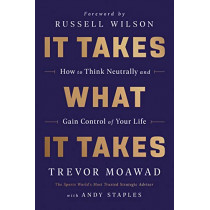 It Takes What It Takes: How to Think Neutrally and Gain Control of Your Life by Trevor Moawad, 9780062947123
