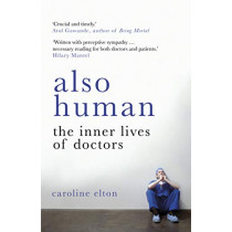 Also Human: The Inner Lives of Doctors by Caroline Elton, 9780099510796