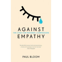 Against Empathy: The Case for Rational Compassion by Paul Bloom, 9780099597827
