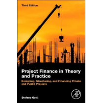 Project Finance in Theory and Practice: Designing, Structuring, and Financing Private and Public Projects by Stefano Gatti, 9780128114018