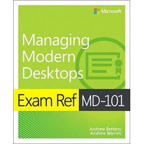 Exam Ref MD-101 Managing Modern Desktops by Andrew Bettany, 9780135560839