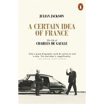 A Certain Idea of France: The Life of Charles de Gaulle by Julian Jackson, 9780141049533