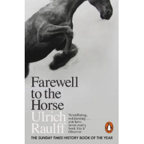Farewell to the Horse: The Final Century of Our Relationship by Ulrich Raulff, 9780141983172