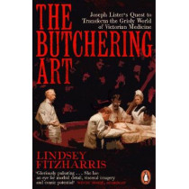 The Butchering Art: Joseph Lister's Quest to Transform the Grisly World of Victorian Medicine by Lindsey Fitzharris, 9780141983387