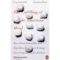 The Coddling of the American Mind: How Good Intentions and Bad Ideas Are Setting Up a Generation for Failure by Jonathan Haidt, 9780141986302