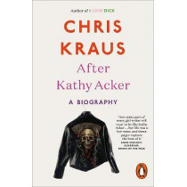 After Kathy Acker: A Biography by Chris Kraus, 9780141986654