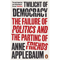 Twilight of Democracy: The Failure of Politics and the Parting of Friends by Anne Applebaum, 9780141991672