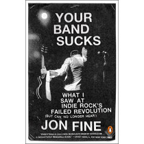 Your Band Sucks: What I saw at Indie Rock's Failed Revolution (But Can No Longer Hear) by Jon Fine, 9780143108283