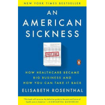 An American Sickness: How Healthcare Became Big Business and How You Can Take It Back by Elisabeth Rosenthal, 9780143110859