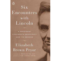 Six Encounters With Lincoln: A President Confronts Democracy and Its Demons by Elizabeth Brown Pryor, 9780143111238