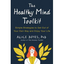The Healthy Mind Toolkit: Quit Sabotaging Your Success and Become Your Best Self by Alice Boyes, 9780143130703