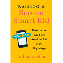 Raising a Screen-Smart Kid: Embrace the Good and Avoid the Bad in the Digital Age by Julianna Miner, 9780143132073
