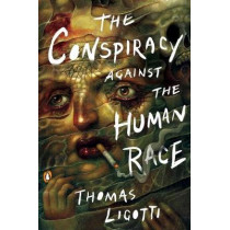 The Conspiracy Against The Human Race: A Contrivance of Horror by Thomas Ligotti, 9780143133148