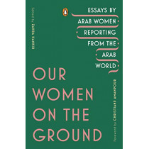 Our Women on the Ground: Essays by Arab Women Reporting from the Arab World by Zahra Hankir, 9780143133414