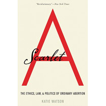 Scarlet A: The Ethics, Law, and Politics of Ordinary Abortion by Katie Watson, 9780190051723