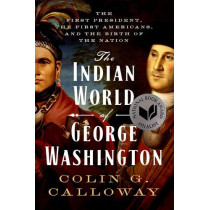 The Indian World of George Washington: The First President, the First Americans, and the Birth of the Nation by Colin G. Calloway, 9780190056698