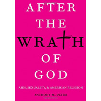 After the Wrath of God: AIDS, Sexuality, & American Religion by Anthony M. Petro, 9780190064778