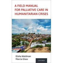 A Field Manual for Palliative Care in Humanitarian Crises by Elisha Waldman, 9780190066529