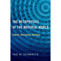 The Metaphysics of the Material World: Suarez, Descartes, Spinoza by Tad M. Schmaltz, 9780190070229
