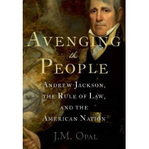Avenging the People: Andrew Jackson, the Rule of Law, and the American Nation by J.M. Opal, 9780190088385