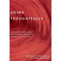 Aging Thoughtfully: Conversations about Retirement, Romance, Wrinkles, and Regrets by Martha C. Nussbaum, 9780190092313