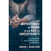 The Importance of Work in an Age of Uncertainty: The Eroding Work Experience in America by David L. Blustein, 9780190213701