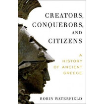 Creators, Conquerors, and Citizens: A History of Ancient Greece by Robin Waterfield, 9780190234300