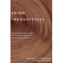 Aging Thoughtfully: Conversations about Retirement, Romance, Wrinkles, and Regret by Martha C. Nussbaum, 9780190600235