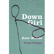 Down Girl: The Logic of Misogyny by Kate Manne, 9780190604981